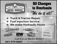 "Oil Changesto OverhaulsSoutheast IowaDIESEL SERVICE""We do it all!""* Truck & Tractor Repair* Fuel Injection Service* We make Hydraulic HosesSOUTHEASTSTEINBAUERSHURCIOWADIESELBWFASSFULLTILTSERVICEDiesel Fuel SystemaTRAILER HITCHESPERFORMANCE.Call Eric or Merlin Miller641-919-8685 2376 Redwood Ave, Fairfield Oil Changes to Overhauls Southeast Iowa DIESEL SERVICE ""We do it all!"" * Truck & Tractor Repair * Fuel Injection Service * We make Hydraulic Hoses SOUTHEAST STEINBAUER SHURC IOWA DIESEL BW FASS FULLTILT SERVICE Diesel Fuel Systema TRAILER HITCHES PERFORMANCE. Call Eric or Merlin Miller 641-919-8685 2376 Redwood Ave, Fairfield"