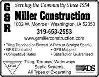 G Serving the Community Since 1954& Miller Construction1002 W. Monroe  Washington, IA 52353319-653-2553www.grmillerconstruction.comTiling Trenched or Plowed (V-Plow or Straight Shank) GPS ControlledCompetitive Rates GPS MappedSatisfaction GuaranteedTiling, Terraces, WaterwaysSeptic Systems,All Types of ExcavatingLand improvement Controcionof AmennaLICAADNICED DRAINAGE SYSTEMS, ING. G Serving the Community Since 1954 & Miller Construction 1002 W. Monroe  Washington, IA 52353 319-653-2553 www.grmillerconstruction.com Tiling Trenched or Plowed (V-Plow or Straight Shank)  GPS Controlled Competitive Rates  GPS Mapped Satisfaction Guaranteed Tiling, Terraces, Waterways Septic Systems, All Types of Excavating Land improvement Controcion of Amenna LICA ADNICED DRAINAGE SYSTEMS, ING.