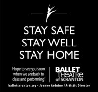 STAY SAFESTAY WELLSTAY HOMEHope to see you Soonwhen we are back toclass and performing!BALLETTHEATREof SCRANTONballetscranton.org  Joanne Arduino / Artistic Director STAY SAFE STAY WELL STAY HOME Hope to see you Soon when we are back to class and performing! BALLET THEATRE of SCRANTON balletscranton.org  Joanne Arduino / Artistic Director