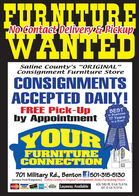 "FURNITUREWANTEDNo contact Delivery &PickupSaline County's ORIGINAL""Consignment Furniture StoreCONSIGNMENTSACCEPTED DAILY!FREE Pick-Upby AppointmentBESTin Business17 Yearsin a Row!200s 201220042013YOUR2005200620142007201520082016201720092010201820192011FURNITURECONNECTIONCorperter St.701 Military Rd., Benton f501-315-5130(across from Walgreens) aline County's Original Consignment Home Furnishing StoreKOD Layaway AvailableMON. THRU FRI. 10 A.M. TIL 6 P.M.SAT. 10 A.M. TL 5 P.M.MasterCve VISAYOURMilaary FURNITURE WANTED No contact Delivery &Pickup Saline County's ORIGINAL"" Consignment Furniture Store CONSIGNMENTS ACCEPTED DAILY! FREE Pick-Up by Appointment BEST in Business 17 Years in a Row! 200s 2012 2004 2013 YOUR 2005 2006 2014 2007 2015 2008 2016 2017 2009 2010 2018 2019 2011 FURNITURE CONNECTION Corperter St. 701 Military Rd., Benton f501-315-5130 (across from Walgreens) aline County's Original Consignment Home Furnishing Store KOD Layaway Available MON. THRU FRI. 10 A.M. TIL 6 P.M. SAT. 10 A.M. TL 5 P.M. MasterCve VISA YOUR Milaary"