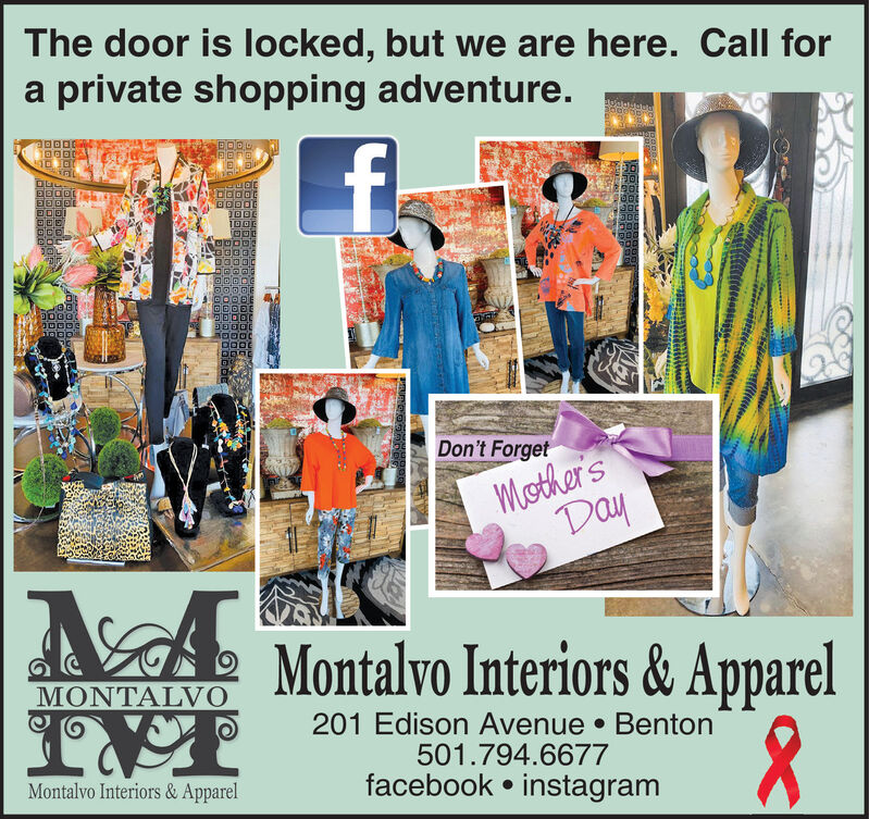 The door is locked, but we are here. Call fora private shopping adventure.76Don't ForgetMother'sDayMontalvo Interiors & ApparelMONTALVO201 Edison Avenue  Benton501.794.6677facebook  instagramMontalvo Interiors & Apparel The door is locked, but we are here. Call for a private shopping adventure. 76 Don't Forget Mother's Day Montalvo Interiors & Apparel MONTALVO 201 Edison Avenue  Benton 501.794.6677 facebook  instagram Montalvo Interiors & Apparel