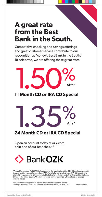 """A great ratefrom the BestBank in the South.Competitive checking and savings offeringsand great customer service contribute to ourrecognition as Money's Best Bank in the South.!To celebrate, we are offering these great rates.1.50%APY*11 Month CD or IRA CD Special1.35%APY*24 Month CD or IRA CD SpecialOpen an account today at ozk.comor in one of our branches.**Bank OZK""""Annual Percentage Yield (APY) effective as of the publication date. $1,000 minimum depositto open and is required to eam stated APY. Penalty for early withdrawal. IRA CD is subject toeligibility requirements. Offer not available to brokers, dealers and other financial institutions.Ofer good in Saline County. AR only. Fees could reduce earnings. Offer subject to changewithout notice.*RA CD must be opened in person and cannot be opened online.'Money selected Bank OZKthe Best Bank in the South, 2019-2020.MEMBER FOICRentan Saline Courier S1a.75.in4N20 O640 AM A great rate from the Best Bank in the South. Competitive checking and savings offerings and great customer service contribute to our recognition as Money's Best Bank in the South.! To celebrate, we are offering these great rates. 1.50% APY* 11 Month CD or IRA CD Special 1.35% APY* 24 Month CD or IRA CD Special Open an account today at ozk.com or in one of our branches.** Bank OZK """"Annual Percentage Yield (APY) effective as of the publication date. $1,000 minimum deposit to open and is required to eam stated APY. Penalty for early withdrawal. IRA CD is subject to eligibility requirements. Offer not available to brokers, dealers and other financial institutions. Ofer good in Saline County. AR only. Fees could reduce earnings. Offer subject to change without notice. *RA CD must be opened in person and cannot be opened online. 'Money selected Bank OZKthe Best Bank in the South, 2019-2020. MEMBER FOIC Rentan Saline Courier S1a.75.in 4N20 O640 AM"""