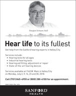Douglas Schauer, AuDHear life to its fullestGet help from the Sanford hearing experts in Valley City.Services include: Hearing tests for all ages Industrial hearing tests Hearing aid fitting, adjustment or repair State-of-the-art hearing devicesServices available at 1140 W. Main in Valley Cityon Monday, July 2, 9, 16, 23 and 30, 2018.Call (701) 845-4955 or (800) 280-4100 for an appointment.059017-00014 Rev. 6/18SANFORDHEALTH Douglas Schauer, AuD Hear life to its fullest Get help from the Sanford hearing experts in Valley City. Services include:  Hearing tests for all ages  Industrial hearing tests  Hearing aid fitting, adjustment or repair  State-of-the-art hearing devices Services available at 1140 W. Main in Valley City on Monday, July 2, 9, 16, 23 and 30, 2018. Call (701) 845-4955 or (800) 280-4100 for an appointment. 059017-00014 Rev. 6/18 SANFORD HEALTH