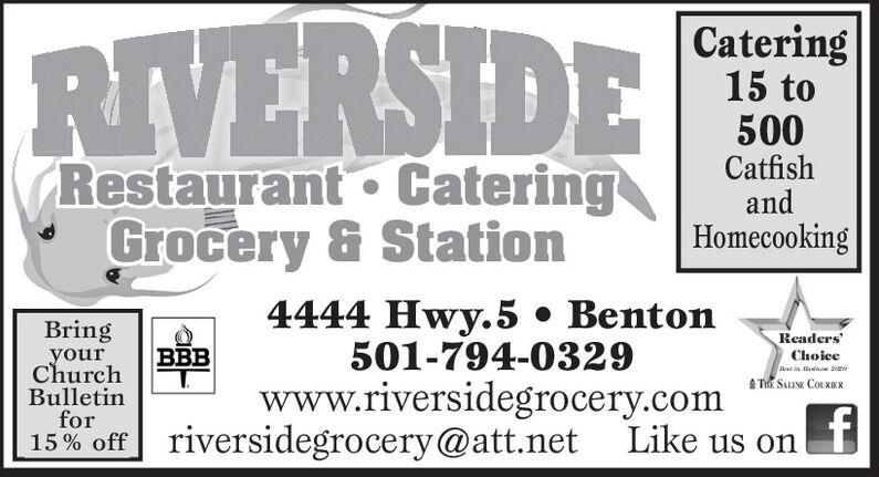 RIVERSIDECatering15 to500CatfishandHomecookingRestaurant  CateringGrocery & Station4444 Hwy.5  Benton501-794-0329BringyourChurchBulletinforBBBReaders'ChoiceA TE SALIN COURERwww.riversidegrocery.com15% off riversidegrocery@att.net Like us on RIVERSIDE Catering 15 to 500 Catfish and Homecooking Restaurant  Catering Grocery & Station 4444 Hwy.5  Benton 501-794-0329 Bring your Church Bulletin for BBB Readers' Choice A TE SALIN COURER www.riversidegrocery.com 15% off riversidegrocery@att.net Like us on
