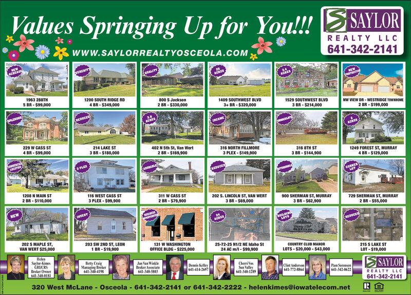 Values Springing Up for You!!! SSAYLORREALTY LLCwww.SAYLORREALTYOSCEOLA.COM641-342-2141NEWACREAGESERENITOUALITACRESNEW1963 288TH1200 SOUTH RIDGE RD5 BR - $99,000800 S Jackson4 BR - $349,0002 BR - $330,0001409 SOUTHWEST BLVD1529 SOUTHWEST BLVD3+ BR - $320,0003 BR - $214,000NW VIEW DR - WESTRIDGE TOWNHOME2 BR - $199,000SPLEKDORSREDUCERACRESINCOMEACRES229 W CASS ST4 BR - $99,000214 LAKE ST402 N 5th St, Van Wert2 BR - $169,9003 BR - $180,000316 NORTH FILLMORE316 8TH ST3 BR - $144,9003 PLEX - $149,9001249 FOREST ST, MURRAY4 BR - $129,000LOCeTION3 PLEXREDUCECORNERLOT1208 N MAIN ST116 WEST CASS ST2 BR - $110,0003 PLEX - $99,900311 W CASS ST202 S. LINCOLN ST, VAN WERT3 BR - $69,0002 BR - $79,900900 SHERMAN ST, MURRAY3 BR - $62,900729 SHERMAN ST, MURRAYNEW2 BR - $55,000ENVESTTweILDINGLOTSACRESREDOCER202 S MAPLE ST,VAN WERT $25,000203 SW ZND ST, LEON1 BR - $19,900131 W WASHINGTONOFFICE BLDG - $225,00025-72-25 N1/2 NE ldaho St24 AC m/l - $99,900COUNTRY CLUB MANORLOTS - $20,000 - $43,000215 S LAKE STLOT - $19,000HelenSaylor-KimesBetty CraigGRICRSBroker Owner641-340-0181Managing Beoker641-340-4198Jan Van WinkleBroker AssociateDennis Kelley641-414-297Cherri VosSun Valley641-340-1289SSAYLOR641-340-5803Clint Anderson641-772-64Pam Sorensen641-342-0622320 West McLane - Osceola - 641-342-2141 or 641-342-2222 - helenkimes@iowatelecom.netREALTY LLC641-342-2141 Values Springing Up for You!!! SSAYLOR REALTY LLC www.SAYLORREALTYOSCEOLA.COM 641-342-2141 NEW ACREAGE SERENIT OUALIT ACRES NEW 1963 288TH 1200 SOUTH RIDGE RD 5 BR - $99,000 800 S Jackson 4 BR - $349,000 2 BR - $330,000 1409 SOUTHWEST BLVD 1529 SOUTHWEST BLVD 3+ BR - $320,000 3 BR - $214,000 NW VIEW DR - WESTRIDGE TOWNHOME 2 BR - $199,000 SPLEKDORS REDUCER ACRES INCOME ACRES 229 W CASS ST 4 BR - $99,000 214 LAKE ST 402 N 5th St, Van Wert 2 BR - $169,900 3 BR - $180,000 316 NORTH FILLMORE 316 8TH ST 3 BR - $144,900 3 PLEX - $149,900 1249 FOREST ST, MURRAY 4 BR - $129,000 LOCeTION 3 PLEX REDUCE CORNER LOT 1208 N MAIN ST 116 WEST CAS
