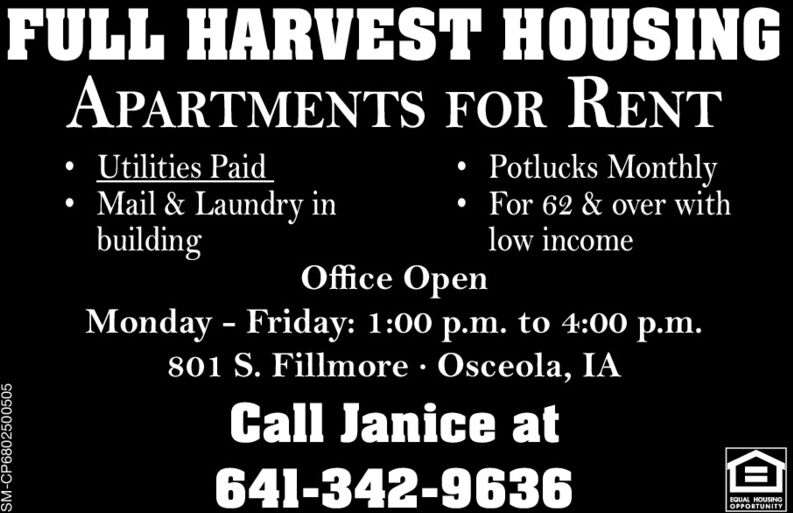 FULL HARVEST HOUSINGAPARTMENTS FOR RENTPotlucks Monthly Utilities PaidMail & Laundry inbuildingFor 62 & over withlow incomeOffice OpenMonday - Friday: 1:00 p.m. to 4:00 p.m.801 S. Fillmore · Osceola, IACall Janice at641-342-9636EQUAL HOUSINGOPPORTUNITYSM-CP6802500505 FULL HARVEST HOUSING APARTMENTS FOR RENT Potlucks Monthly  Utilities Paid Mail & Laundry in building For 62 & over with low income Office Open Monday - Friday: 1:00 p.m. to 4:00 p.m. 801 S. Fillmore · Osceola, IA Call Janice at 641-342-9636 EQUAL HOUSING OPPORTUNITY SM-CP6802500505