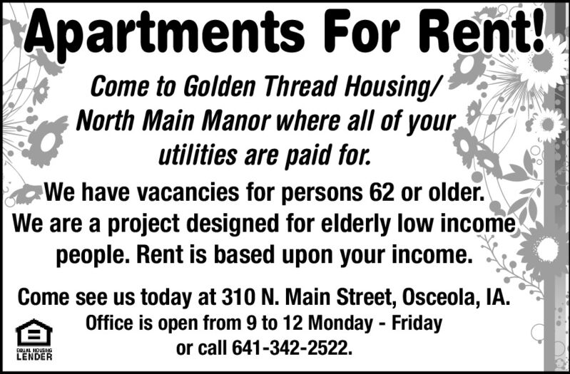 Apartments For Rent!Come to Golden Thread Housing/North Main Manor where all of yourutilities are paid for.We have vacancies for persons 62 or older.We are a project designed for elderly low incomepeople. Rent is based upon your income.Come see us today at 310 N. Main Street, Osceola, IA.Office is open from 9 to 12 Monday - Fridayor call 641-342-2522.LENDER Apartments For Rent! Come to Golden Thread Housing/ North Main Manor where all of your utilities are paid for. We have vacancies for persons 62 or older. We are a project designed for elderly low income people. Rent is based upon your income. Come see us today at 310 N. Main Street, Osceola, IA. Office is open from 9 to 12 Monday - Friday or call 641-342-2522. LENDER