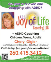 Are you or a loved onestruggling with ADHD?A.D.D.Jöy of LifeCoaching, LLC ADHD CoachingChildren, Teens, AdultsCheryl GiglerCertified ADHD Coach  Certified EducatorCall today for your free consultation!260.415.3412www.addjoyoflife.comCheryl.Gigler@addjoyoflife.com Are you or a loved one struggling with ADHD? A.D.D. Jöy of Life Coaching, LLC  ADHD Coaching Children, Teens, Adults Cheryl Gigler Certified ADHD Coach  Certified Educator Call today for your free consultation! 260.415.3412 www.addjoyoflife.com Cheryl.Gigler@addjoyoflife.com