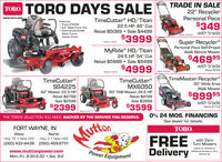 "TRADE IN SALE22"" RecyclerPersonal Pace$349TORO TORO DAYS SALEwww.toro.comFeatures Trany ZT3100 6.5"" Wide Front Tire Commercial GradeDeck, Frame,Caster ForksTimeCutter® HD/Titan22.5 HP, 48"" CutRetail $5099  Sale $4499with tradeModel 20332$3999TORGSuper RecyclerPersonal Pace Self-PropelWalk Behind MowerModel #75201MyRide® HD/Titan24.5 HP, 54"" CutRetail $5999  Sale $5499Teurieno$469 95with trade$4999Retail $599Model 75212Model 20381TimeCutter®SS4225TimeCutter®MX6050TimeMaster Recycler®30"" Wide AreaWalk Mower42"" Mower, 22.5 HPRetail $279960"" FAB Mower, 24.5 HPRetail $4199$99995Sale $2599Sale $3999with trade$2399$3599Retail $1149Model a74726Model #747770% 24 MOS. FINANCINGTHE TORO® SELECTION YOU NEED. BACKED BY THE SERVICE YOU DESERVE.See dealer for details.FORT WAYNE, INTORO.MuftonWestNorthFREEDeliveryHwy. 14  Near 169 Hwy. 3  Near 169(260) 432-9438 (260) 489-9751with ZeroTurn MowersCheck our website orwww.muttonpower.comMon.-Fri. 8:30-5:30  Sat. 8-2Power Equipmentadditional savings on Toro.Expires xx TRADE IN SALE 22"" Recycler Personal Pace $349 TORO TORO DAYS SALE www.toro.com Features  Trany ZT3100  6.5"" Wide Front Tire  Commercial Grade Deck, Frame, Caster Forks TimeCutter® HD/Titan 22.5 HP, 48"" Cut Retail $5099  Sale $4499 with trade Model 20332 $3999 TORG Super Recycler Personal Pace Self-Propel Walk Behind Mower Model #75201 MyRide® HD/Titan 24.5 HP, 54"" Cut Retail $5999  Sale $5499 Teurieno $469 95 with trade $4999 Retail $599 Model 75212 Model 20381 TimeCutter® SS4225 TimeCutter® MX6050 TimeMaster Recycler® 30"" Wide Area Walk Mower 42"" Mower, 22.5 HP Retail $2799 60"" FAB Mower, 24.5 HP Retail $4199 $99995 Sale $2599 Sale $3999 with trade $2399 $3599 Retail $1149 Model a74726 Model #74777 0% 24 MOS. FINANCING THE TORO® SELECTION YOU NEED. BACKED BY THE SERVICE YOU DESERVE. See dealer for details. FORT WAYNE, IN TORO. Mufton West North FREE Delivery Hwy. 14  Near 169 Hwy. 3  Near 169 (260) 432-9438 (260) 489-9751 with Zero Turn Mowers Check our website or www.muttonpower.com Mon.-Fri. 8:30-5:30  Sat. 8-2 Power Equipment additional savings on Toro. Expires xx"