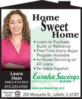 HomeSwetHomeLoans to Purchase,Build, or RefinanceFirst-Time Home BuyerProgram Available In-House Servicing onAll Loans Se Habla EspañolLauraHeinEureka SavingsNMLS #1614563BANK815-223-0700www.eurekasavings.comMemberFDIC250 Marquette St., LaSalle, IL 61301EOJAL HOUSNOLENDERSM-LA1774201 Home Swet Home Loans to Purchase, Build, or Refinance First-Time Home Buyer Program Available  In-House Servicing on All Loans  Se Habla Español Laura Hein Eureka Savings NMLS #1614563 BANK 815-223-0700 www.eurekasavings.com Member FDIC 250 Marquette St., LaSalle, IL 61301 EOJAL HOUSNO LENDER SM-LA1774201