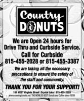 CountryDONUTSWe are Open 24 hours forDrive Thru and Curbside Service.Call for Curbside815-455-2028 or 815-455-3387We are taking all the necessaryprecautions to ensure the safety ofthe staff and community.THANK YOU FOR YOUR SUPPORT!181 WEST Virginia Street I Crystal Lake I 815-455-2028www.countrydonuts.net THE WORLDS BEST Donuts and Coffee since 1976!SM-CL 1744467 Country DONUTS We are Open 24 hours for Drive Thru and Curbside Service. Call for Curbside 815-455-2028 or 815-455-3387 We are taking all the necessary precautions to ensure the safety of the staff and community. THANK YOU FOR YOUR SUPPORT! 181 WEST Virginia Street I Crystal Lake I 815-455-2028 www.countrydonuts.net THE WORLDS BEST Donuts and Coffee since 1976! SM-CL 1744467