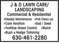J & D LAWN CARE/LANDSCAPINGCommercial & ResidentialWeekly Maintenance Fall Clean-upCore AerationSod / SeedFertilize-Weed Control MulchBush & Hedge Trimming630-461-2280 J & D LAWN CARE/ LANDSCAPING Commercial & Residential Weekly Maintenance Fall Clean-up Core Aeration Sod / Seed Fertilize-Weed Control Mulch Bush & Hedge Trimming 630-461-2280