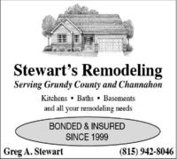 Stewart's RemodelingServing Grundy County and ChannahonKitchens  Baths Basementsand all your remodeling needsBONDED & INSUREDSINCE 1999Greg A. Stewart(815) 942-8046 Stewart's Remodeling Serving Grundy County and Channahon Kitchens  Baths Basements and all your remodeling needs BONDED & INSURED SINCE 1999 Greg A. Stewart (815) 942-8046