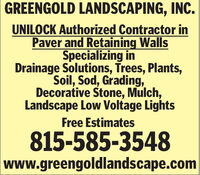 GREENGOLD LANDSCAPING, INC.UNILOCK Authorized Contractor inPaver and Retaining WallsSpecializing inDrainage Solutions, Trees, Plants,Soil, Sod, Grading,Decorative Stone, Mulch,Landscape Low Voltage LightsFree Estimates815-585-3548www.greengoldlandscape.com GREENGOLD LANDSCAPING, INC. UNILOCK Authorized Contractor in Paver and Retaining Walls Specializing in Drainage Solutions, Trees, Plants, Soil, Sod, Grading, Decorative Stone, Mulch, Landscape Low Voltage Lights Free Estimates 815-585-3548 www.greengoldlandscape.com