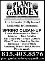 PLANTGARDENLANDSCAPING| BRICK PAVING | TREE SERVICEFree Estimates | Fully InsuredResidential & CommercialSPRING CLEAN-UPLawn Maintenance - MulchAeration - Tree ServiceFall Clean-Up Clean GuttersPlant Trees - Pruning ShrubsTrimming - Stone WorkRetaining Walls Brick PatiosPower Wash815.403.8576plant.gardenlandscape@gmail.com PLANT GARDEN LANDSCAPING| BRICK PAVING | TREE SERVICE Free Estimates | Fully Insured Residential & Commercial SPRING CLEAN-UP Lawn Maintenance - Mulch Aeration - Tree Service Fall Clean-Up Clean Gutters Plant Trees - Pruning Shrubs Trimming - Stone Work Retaining Walls Brick Patios Power Wash 815.403.8576 plant.gardenlandscape@gmail.com