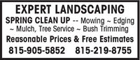 EXPERT LANDSCAPINGSPRING CLEAN UP -- Mowing ~ Edging- Mulch, Tree Service ~ Bush TrimmingReasonable Prices & Free Estimates815-905-5852 815-219-8755 EXPERT LANDSCAPING SPRING CLEAN UP -- Mowing ~ Edging - Mulch, Tree Service ~ Bush Trimming Reasonable Prices & Free Estimates 815-905-5852 815-219-8755