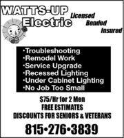 WATTS-UPElectricLicensedBondedInsuredTroubleshootingRemodel WorkService UpgradeRecessed LightingUnder Cabinet LightingNo Job Too Small$75/Hr for 2 MenFREE ESTIMATESDISCOUNTS FOR SENIORS & VETERANS815-276-3839 WATTS-UP Electric Licensed Bonded Insured Troubleshooting Remodel Work Service Upgrade Recessed Lighting Under Cabinet Lighting No Job Too Small $75/Hr for 2 Men FREE ESTIMATES DISCOUNTS FOR SENIORS & VETERANS 815-276-3839