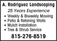 A. Rodriguez Landscaping25 Years ExperienceWeekly & Biweekly Mowing Patio & Retaning Walls Mulch Installation Tree & Shrub Service815-276-8519 A. Rodriguez Landscaping 25 Years Experience Weekly & Biweekly Mowing  Patio & Retaning Walls  Mulch Installation  Tree & Shrub Service 815-276-8519