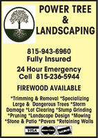 POWER TREE&LANDSCAPING815-943-6960Fully Insured24 Hour EmergencyCell 815-236-5944FIREWOOD AVAILABLE*Trimming & Removal *SpecializingLarge & Dangerous Trees *StormDamage *Lot Clearing *Stump Grinding*Pruning *Landscape Design *Mowing*Stone & Patio *Pavers *Retaining WallsVISAMasterCard.DISCOVER POWER TREE & LANDSCAPING 815-943-6960 Fully Insured 24 Hour Emergency Cell 815-236-5944 FIREWOOD AVAILABLE *Trimming & Removal *Specializing Large & Dangerous Trees *Storm Damage *Lot Clearing *Stump Grinding *Pruning *Landscape Design *Mowing *Stone & Patio *Pavers *Retaining Walls VISA MasterCard. DISCOVER