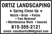 ORTIZ LANDSCAPING* Spring Clean Up *Mulch - Brick - Patios- Tree Removal- Maintenance Work - Insured815-355-2121email: amulfoortiz99@gmail.com ORTIZ LANDSCAPING * Spring Clean Up * Mulch - Brick - Patios - Tree Removal - Maintenance Work - Insured 815-355-2121 email: amulfoortiz99@gmail.com