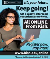 It's your future.KC KISHWAUKEE COLLEGEKeep going!Get a quality, affordableeducation close to home.All ONLINE.From Kish.Register now.Pay later.www.kish.edu/online*Summer tuition due date is July 1, 2020. It's your future. KC KISHWAUKEE COLLEGE Keep going! Get a quality, affordable education close to home. All ONLINE. From Kish. Register now. Pay later. www.kish.edu/online *Summer tuition due date is July 1, 2020.