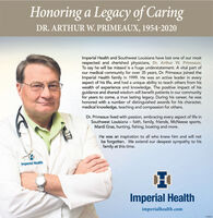 Honoring a Legacy of CaringDR. ARTHUR W. PRIMEAUX, 1954-2020Imperial Health and Southwest Louisiana have lost one of our mostrespected and cherished physicians, Dr. Arthur W. Primeaux.To say he will be missed is a huge understatement. A vital part ofour medical community for over 35 years, Dr. Primeaux joined theImperial Health family in 1999. He was an active leader in everyaspect of his life, and had a unique ability to teach others from hiswealth of experience and knowledge. The positive impact of hisguidance and shared wisdom will benefit patients in our communityfor years to come, a true lasting legacy. During his career, he washonored with a number of distinguished awards for his character,medical knowledge, teaching and compassion for others.Dr. Primeaux lived with passion, embracing every aspect of life inSouthwest Louisiana  faith, family, friends, McNeese sports,Mardi Gras, hunting, fishing, boating and more.He was an inspiration to all who knew him and will notbe forgotten. We extend our deepest sympathy to hisfamily at this time.Imperial HealthImperial Healthimperialhealth.com Honoring a Legacy of Caring DR. ARTHUR W. PRIMEAUX, 1954-2020 Imperial Health and Southwest Louisiana have lost one of our most respected and cherished physicians, Dr. Arthur W. Primeaux. To say he will be missed is a huge understatement. A vital part of our medical community for over 35 years, Dr. Primeaux joined the Imperial Health family in 1999. He was an active leader in every aspect of his life, and had a unique ability to teach others from his wealth of experience and knowledge. The positive impact of his guidance and shared wisdom will benefit patients in our community for years to come, a true lasting legacy. During his career, he was honored with a number of distinguished awards for his character, medical knowledge, teaching and compassion for others. Dr. Primeaux lived with passion, embracing every aspect of life in Southwest Louisiana  faith, family, friends, McNeese sports, Mardi Gras, hunting, fishing, boating and more. He was an inspiration to all who knew him and will not be forgotten. We extend our deepest sympathy to his family at this time. Imperial Health Imperial Health imperialhealth.com