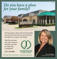 01084500Do you have a planfor your family?JOHNSON FUNERAL HOMEHaving a plan in place will ease the burdenon your loved ones and be one of the last,best gifts you can give your family.Take the next stepand call us today toschedule your freepre-planningconsultation.(337) 478-8687JOHNSONFUNERAL HOMELinda HoffpauirPre-Arrangement Counselor4321 Lake Street, Lake Charles  johnsonfuneralhome.net 01084500 Do you have a plan for your family? JOHNSON FUNERAL HOME Having a plan in place will ease the burden on your loved ones and be one of the last, best gifts you can give your family. Take the next step and call us today to schedule your free pre-planning consultation. (337) 478-8687 JOHNSON FUNERAL HOME Linda Hoffpauir Pre-Arrangement Counselor 4321 Lake Street, Lake Charles  johnsonfuneralhome.net