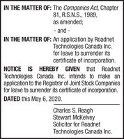 IN THE MATTER OF: The Companies Act, Chapter81, R.S.N.S., 1989,as amended;- and -IN THE MATTER OF: An application by RoadnetTechnologies Canada Inc.for leave to surrender itscertificate of incorporation.NOTICE IS HEREBY GIVEN that RoadnetTechnologies Canada Inc. intends to make anapplication to the Registrar of Joint Stock Companiesfor leave to surrender its certificate of incorporation.DATED this May 6, 2020.Charles S. ReaghStewart McKelveySolicitor for RoadnetTechnologies Canada Inc. IN THE MATTER OF: The Companies Act, Chapter 81, R.S.N.S., 1989, as amended; - and - IN THE MATTER OF: An application by Roadnet Technologies Canada Inc. for leave to surrender its certificate of incorporation. NOTICE IS HEREBY GIVEN that Roadnet Technologies Canada Inc. intends to make an application to the Registrar of Joint Stock Companies for leave to surrender its certificate of incorporation. DATED this May 6, 2020. Charles S. Reagh Stewart McKelvey Solicitor for Roadnet Technologies Canada Inc.