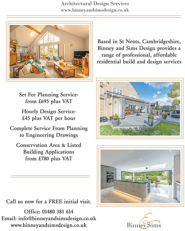 Architectural Design Serviceswww.binneyandsimsdesign.co.ukBased in St Neots, Cambridgeshire,Binney and Sims Design provides arange of professional, affordableresidential build and design servicesSet Fee Planning Service-from £695 plus VATHourly Design Service-£45 plus VAT per hourComplete Service From Planningto Engineering DrawingsConservation Area & ListedBuilding Applicationsfrom £780 plus VATCall us now for a FREE initial visit.Office: 01480 381 614Email: info@binneyandsimsdesign.co.ukwww.binneyandsimsdesign.co.ukBinney Sims Architectural Design Services www.binneyandsimsdesign.co.uk Based in St Neots, Cambridgeshire, Binney and Sims Design provides a range of professional, affordable residential build and design services Set Fee Planning Service- from £695 plus VAT Hourly Design Service- £45 plus VAT per hour Complete Service From Planning to Engineering Drawings Conservation Area & Listed Building Applications from £780 plus VAT Call us now for a FREE initial visit. Office: 01480 381 614 Email: info@binneyandsimsdesign.co.uk www.binneyandsimsdesign.co.uk Binney Sims
