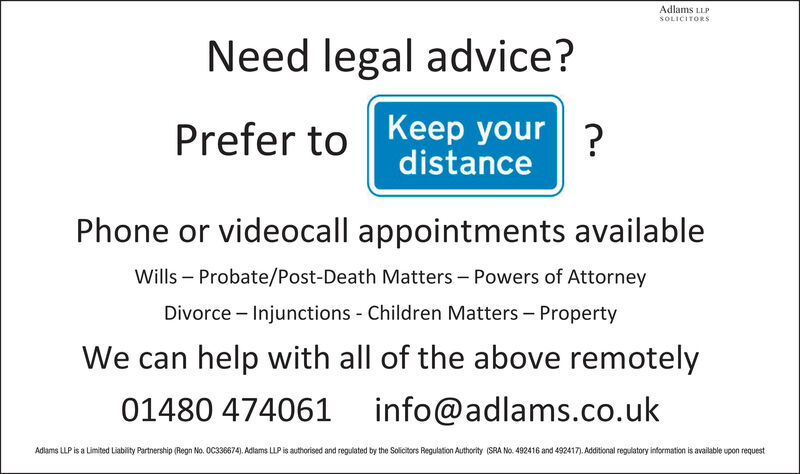 Adlams LLPSOLICITORSNeed legal advice?Prefer to Keep your 2distancePhone or videocall appointments availableWills  Probate/Post-Death Matters - Powers of AttorneyDivorce - Injunctions - Children Matters  PropertyWe can help with all of the above remotely01480 474061 info@adlams.co.ukAdlams LLP is a Limited Liability Partnership (Regn No. OC336674). Adlams LLP is authorised and regulated by the Solicitors Regulation Authority (SRA No. 492416 and 492417). Additional regulatory information is available upon request Adlams LLP SOLICITORS Need legal advice? Prefer to Keep your 2 distance Phone or videocall appointments available Wills  Probate/Post-Death Matters - Powers of Attorney Divorce - Injunctions - Children Matters  Property We can help with all of the above remotely 01480 474061 info@adlams.co.uk Adlams LLP is a Limited Liability Partnership (Regn No. OC336674). Adlams LLP is authorised and regulated by the Solicitors Regulation Authority (SRA No. 492416 and 492417). Additional regulatory information is available upon request
