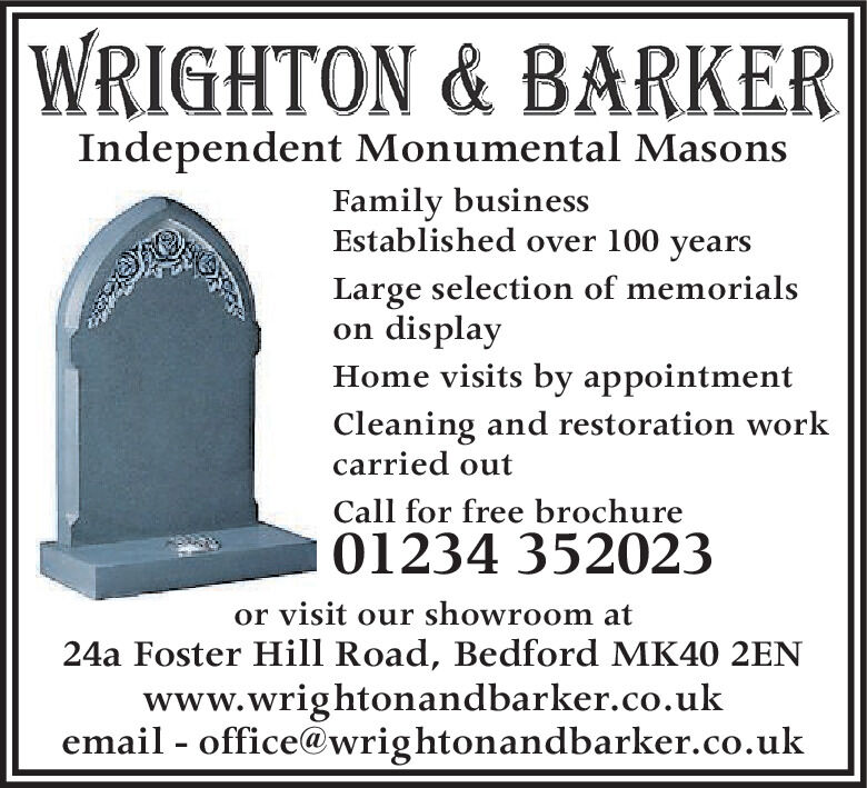 WRIGHTON & BARKERIndependent Monumental MasonsFamily businessEstablished over 100 yearsLarge selection of memorialson displayHome visits by appointmentCleaning and restoration workcarried outCall for free brochure01234 352023or visit our showroom at24a Foster Hill Road, Bedford MK40 2ENwww.wrightonandbarker.co.ukemail - office@wrightonandbarker.co.uk WRIGHTON & BARKER Independent Monumental Masons Family business Established over 100 years Large selection of memorials on display Home visits by appointment Cleaning and restoration work carried out Call for free brochure 01234 352023 or visit our showroom at 24a Foster Hill Road, Bedford MK40 2EN www.wrightonandbarker.co.uk email - office@wrightonandbarker.co.uk