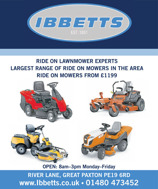 IBBETTSEST. 1851RIDE ON LAWNMOWER EXPERTSLARGEST RANGE OF RIDE ON MOWERS IN THE AREARIDE ON MOWERS FROM £1199OPEN: 8am-3pm Monday-FridayRIVER LANE, GREAT PAXTON PE19 6RDwww.lbbetts.co.uk  01480 473452 IBBETTS EST. 1851 RIDE ON LAWNMOWER EXPERTS LARGEST RANGE OF RIDE ON MOWERS IN THE AREA RIDE ON MOWERS FROM £1199 OPEN: 8am-3pm Monday-Friday RIVER LANE, GREAT PAXTON PE19 6RD www.lbbetts.co.uk  01480 473452