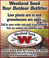 Westland SeedYour Outdoor OutfitterLive plants are in andgreenhouses are open!Call in your order and pick it up curbside!Visit our website and facebook pageWestland SeedYOUR OUTDOOR OUTFITTER36272 Round Butte Rd.  Ronan, MT 59864406-676-4100www.westlandseed.com f Westland Seed Your Outdoor Outfitter Live plants are in and greenhouses are open! Call in your order and pick it up curbside! Visit our website and facebook page Westland Seed YOUR OUTDOOR OUTFITTER 36272 Round Butte Rd.  Ronan, MT 59864 406-676-4100 www.westlandseed.com f