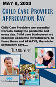 MAY 8, 202OCHILD CARE PROVIDERAPPRECIATION DAYChild Care Providers are essentialworkers during the pandemic andevery day. Child care businesses areessential economic infrastructure. Inthese times and ALWAYS, the wholecommunity says...THANK YOU!Child Care Resources MAY 8, 202O CHILD CARE PROVIDER APPRECIATION DAY Child Care Providers are essential workers during the pandemic and every day. Child care businesses are essential economic infrastructure. In these times and ALWAYS, the whole community says... THANK YOU! Child Care Resources