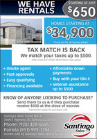 STARTING AT JUSTWE HAVERENTALS$4650HOMES STARTING AT$34,900Serial t ISV900R23MMO00268*Price not for all homes shownTAX MATCH IS BACKWe match your taxes up to $500.(offer ends 8/31/2020. Restrictions may apply) Onsite agent Fast approvals Affordable downpaymentsEasy qualifyingBuy with your itin #Financing available Veteran assistanceup to $500KNOW OF ANYONE LOOKING TO PURCHASE?Send them to us & if they purchasereceive $500 at the close of escrow.*Restriction apply for purchase only.Santiago Silver Creek M.H.P1600 E Highway 70, Safford, AZ 85546Phone: (928) 428-6666Pamela (951) 999-1194Homes sold by Santiago Sales (888) 563-3003SantiagoSales STARTING AT JUST WE HAVE RENTALS $4650 HOMES STARTING AT $34,900 Serial t ISV900R23MMO00268 *Price not for all homes shown TAX MATCH IS BACK We match your taxes up to $500. (offer ends 8/31/2020. Restrictions may apply)  Onsite agent  Fast approvals  Affordable down payments Easy qualifying Buy with your itin # Financing available  Veteran assistance up to $500 KNOW OF ANYONE LOOKING TO PURCHASE? Send them to us & if they purchase receive $500 at the close of escrow. *Restriction apply for purchase only. Santiago Silver Creek M.H.P 1600 E Highway 70, Safford, AZ 85546 Phone: (928) 428-6666 Pamela (951) 999-1194 Homes sold by Santiago Sales (888) 563-3003 Santiago Sales