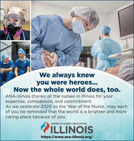 onttannWe always knewyou were heroes...Now the whole world does, too.ANA-IIlinois thanks all the nurses in Illinois for yourexpertise, compassion, and commitment.As we celebrate 2020 as the Year of the Nurse...may eachof you be reminded that the world is a brighter and morecaring place because of you.AMERICAN NURSES ASSOCIATIONILLINOIShttps://www.ana-illinois.org/ onttann We always knew you were heroes... Now the whole world does, too. ANA-IIlinois thanks all the nurses in Illinois for your expertise, compassion, and commitment. As we celebrate 2020 as the Year of the Nurse...may each of you be reminded that the world is a brighter and more caring place because of you. AMERICAN NURSES ASSOCIATION ILLINOIS https://www.ana-illinois.org/