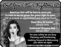 End Yoar HairNighlnareimareAmerican Hair will be here to serve youas soon as we are given the green light to open.Call us to book an appointment and check our hoursDuval Mine Rd location520-625-1616Continental Shopping Mall520-625-9429For your safety we are busyCleaning and Disinfecting.Looking Forward to Welcomingyou when we open.WICK288496 End Yoar Hair Nighlnare imare American Hair will be here to serve you as soon as we are given the green light to open. Call us to book an appointment and check our hours Duval Mine Rd location 520-625-1616 Continental Shopping Mall 520-625-9429 For your safety we are busy Cleaning and Disinfecting. Looking Forward to Welcoming you when we open. WICK288496