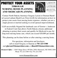 PROTECT YOUR ASSETSLARSONTHROUGHLATHAMNURSING HOME PLANNINGHUETTLAND MEDICAID PLANNINGATTORNEYSContact North Dakota Attorneys Gregory Larson or Damian Huettlat Larson Latham Huettl Law Firm (LLH) for information on how toprotect your assets from nursing home expenses, whether you are asingle person or married seeking to avoid spousal impoverishment.LLH successfully litigated the landmark case of Geston v. Andersonin Federal Court that allows North Dakota citizens additionalplanning to protect their assets and qualify for Medicaid to pay forlong term nursing home care, which can exceed $20,000 per month.This planning can be done before or after entering a nursing home.For questions, information and brochurescall or email Gregory or Damian at 701-223-5300and glarson@bismarcklaw.com or dhuettl@bismarcklaw.com.Bismarck Office  1100 College Drive  PO Box 2056  Bismarck, ND 58502-2056Phone 701.223.5300  Fax 701.223.5366www.bismarcklaw.comWICK289274 PROTECT YOUR ASSETS LARSON THROUGH LATHAM  NURSING HOME PLANNING HUETTL AND MEDICAID PLANNING ATTORNEYS Contact North Dakota Attorneys Gregory Larson or Damian Huettl at Larson Latham Huettl Law Firm (LLH) for information on how to protect your assets from nursing home expenses, whether you are a single person or married seeking to avoid spousal impoverishment. LLH successfully litigated the landmark case of Geston v. Anderson in Federal Court that allows North Dakota citizens additional planning to protect their assets and qualify for Medicaid to pay for long term nursing home care, which can exceed $20,000 per month. This planning can be done before or after entering a nursing home. For questions, information and brochures call or email Gregory or Damian at 701-223-5300 and glarson@bismarcklaw.com or dhuettl@bismarcklaw.com. Bismarck Office  1100 College Drive  PO Box 2056  Bismarck, ND 58502-2056 Phone 701.223.5300  Fax 701.223.5366 www.bismarcklaw.com WICK289274