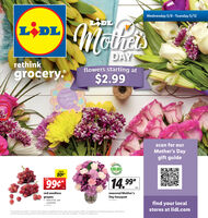 Wednesday 5/6- Tuesday 5/12LIDLLIDLhetsDAYSrethinkflowers starting atgrocery.$2.99Happy)mothersDayscan for ourMother's Daygift guideSAVE80¢ARANT99¢14.99ea.red seedlessseasonal Mother'sgrapes limit 10 lb. perDay bouquetcustomerfind your localstores at lidl.comNo. 240*Prices effective 5/6/20 - 5/12/20. Prices, labels, availabiliny and hours may vary by location. Offers not avalable at Lid Express locations. Lidi strives toprovide accurate pricing and other nformation but errors may occut. See store for details Savings of tegular price Wednesday 5/6- Tuesday 5/12 LIDL LIDL hets DAYS rethink flowers starting at grocery. $2.99 Happy) mothers Day scan for our Mother's Day gift guide SAVE 80¢ ARANT 99¢ 14.99 ea. red seedless seasonal Mother's grapes  limit 10 lb. per Day bouquet customer find your local stores at lidl.com No. 240 *Prices effective 5/6/20 - 5/12/20. Prices, labels, availabiliny and hours may vary by location. Offers not avalable at Lid Express locations. Lidi strives to provide accurate pricing and other nformation but errors may occut. See store for details Savings of tegular price