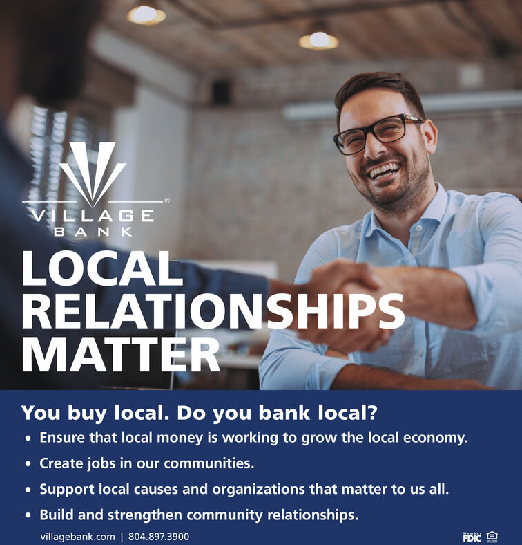 HeasVILLAGEBANKLOCALRELATIONSHIPSMATTERYou buy local. Do you bank local? Ensure that local money is working to grow the local economy. Create jobs in our communities. Support local causes and organizations that matter to us all. Build and strengthen community relationships.villagebank.com   804.897.3900199 Heas VILLAGE BANK LOCAL RELATIONSHIPS MATTER You buy local. Do you bank local?  Ensure that local money is working to grow the local economy.  Create jobs in our communities.  Support local causes and organizations that matter to us all.  Build and strengthen community relationships. villagebank.com   804.897.3900 199