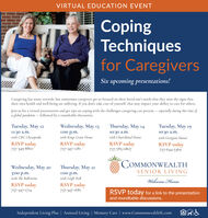 VIRTUAL EDUCATION EVENTCopingTechniquesfor CaregiversSix upcoming presentations!Caregiving has many rewards, but sometimes caregivers get so focused on their loved one's needs that they miss the signs thattheir own health and well-being are suffering. If you don't take care of yoursclf, that may impact your ability to care for others.Join us for a virtual presentation and get tips on coping with the challenges caregiving can present  especially during this time ofa global pandemic  followed by a roundtable discussion.Tuesday, May 12Wednesday, May 13Thursday, May 14Tucsday, May 1911:30 a.m.with CMC Chesapeake10:30 a.m.with Churchland House1:00 p.m.with Kings Grant HouseRSVP today757-347-128110:30 a.m.with Georgian ManorRSVP today757-349-8810RSVP today757-785-0807RSVP today757-644-5369COMMONWEALTHWednesday, May 20Thursday, May 21SENIOR LIVING3:00 p.m.with The Ballentine1:00 p.m.with Leigh HallWelcome HomeRSVP today757-347-1681RSVP today757-347-1714RSVP today for a link to the presentationand roundtable discussions.Independent Living Plus | Assisted Living | Memory Care | www.CommonwealthSL.com VIRTUAL EDUCATION EVENT Coping Techniques for Caregivers Six upcoming presentations! Caregiving has many rewards, but sometimes caregivers get so focused on their loved one's needs that they miss the signs that their own health and well-being are suffering. If you don't take care of yoursclf, that may impact your ability to care for others. Join us for a virtual presentation and get tips on coping with the challenges caregiving can present  especially during this time of a global pandemic  followed by a roundtable discussion. Tuesday, May 12 Wednesday, May 13 Thursday, May 14 Tucsday, May 19 11:30 a.m. with CMC Chesapeake 10:30 a.m. with Churchland House 1:00 p.m. with Kings Grant House RSVP today 757-347-1281 10:30 a.m. with Georgian Manor RSVP today 757-349-8810 RSVP today 757-785-0807 RSVP today 757-644-5369 COMMONWEALTH Wednesday, May 20 Thursday, May 21 SENIOR LIVING 3:00 p