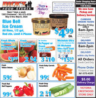 """Senior Shopping HoursDICKSThe current global crisis has Wednesdays & Saturdayscaused merchandise to belimited. If we are out of an adHappyMother'sDay7:30-8:30amFOOD STORESOpen 7 days a week1302 Crestwood - 361-573-4339May 6 thru May12, 2020We now haveitem, it is beyond our control.Rainchecks will not be availablePickup andDelivery ServiceCURBSIDEBLUE BELLICE CREAMBlue BellIce CreamORDERS TAKENBLUE BELLICE CREAMMonday-FridayONLYRocky Road%24.998am-3pmHomemade VanillaAll Rims, 1/2 gal,for same day pick up*designated curbside pick-up areas on Crestwood sideof the store""""Rnd ctn. Limit 4 PleaseEA.Fresh WholeSeedlessWatermelonsLimit:2 pleaseAll VarietiesStrawberries Dr.Pepper orCrush,12 pk-12oz cansLimit 6 pleaseMichelob Ultra12 pk-16 oz Aluminum Btis.OR MichelobUltra Pure Gold12pk-120z. btls.FreshDELIVERYORDERS TAKEN1lb container8am-2pmfor same day deliveryDELIVERYULTRAwithin city limits$3992.94 3 10$1559 All OrdersCredit Card OnlyFORFÖREA.FreshFresh Baby CarrotsYellow Onions1. agPhone Order15 items or less361-573-433959899%$5.00EA.Delivery ChargeFresh CrispCucumbersFresh RedBell PeppersVICTORIACRESTWOOD99%STORE ONLYFOR Senior Shopping Hours DICKS The current global crisis has Wednesdays & Saturdays caused merchandise to be limited. If we are out of an ad Happy Mother's Day 7:30-8:30am FOOD STORES Open 7 days a week 1302 Crestwood - 361-573-4339 May 6 thru May12, 2020 We now have item, it is beyond our control. Rainchecks will not be available Pickup and Delivery Service CURBSIDE BLUE BELL ICE CREAM Blue Bell Ice Cream ORDERS TAKEN BLUE BELL ICE CREAM Monday-Friday ONLY Rocky Road %24.99 8am-3pm Homemade Vanilla All Rims, 1/2 gal, for same day pick up *designated curbside pick- up areas on Crestwood side of the store"""" Rnd ctn. Limit 4 Please EA. Fresh Whole Seedless Watermelons Limit:2 please All Varieties Strawberries Dr.Pepper or Crush, 12 pk-12oz cans Limit 6 please Michelob Ultra 12 pk-16 oz Aluminum Btis. OR Michelob Ultra Pure Gold 12pk-120z. btls. Fresh DELIVERY O"""
