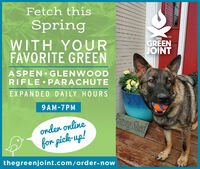 Fetch thisSpringTHEGREENTMWITH YOURFAVORITE GREENJOINTASPEN GLENWOODRIFLE PARACHUTEEXPANDED DAILY HOURS9AM-7PMtung Shedonder onlinefor pick-up!thegreenjoint.com/order-now Fetch this Spring THE GREEN TM WITH YOUR FAVORITE GREEN JOINT ASPEN GLENWOOD RIFLE PARACHUTE EXPANDED DAILY HOURS 9AM-7PM tung Shed onder online for pick-up! thegreenjoint.com/order-now