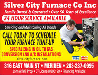Silver City Furnace Co IncFamily Owned & Operated  Over 50 Years of Excellence24 HOUR SERVICE AVAILABLEServicing and Maintaining All BrandsCALL TODAY TO SCHEDULEYOUR FURNACE TUNE-UPSPECIALIZING IN OIL TO GASCONVERSION AND A/C INSTALLATIONSsilvercityfurnace.comVISA MasterCard316 EAST MAIN ST  MERIDEN  203-237-0995John Alfieri, Prop  CT License #300129  Financing AvailableR225878 Silver City Furnace Co Inc Family Owned & Operated  Over 50 Years of Excellence 24 HOUR SERVICE AVAILABLE Servicing and Maintaining All Brands CALL TODAY TO SCHEDULE YOUR FURNACE TUNE-UP SPECIALIZING IN OIL TO GAS CONVERSION AND A/C INSTALLATIONS silvercityfurnace.com VISA MasterCard 316 EAST MAIN ST  MERIDEN  203-237-0995 John Alfieri, Prop  CT License #300129  Financing Available R225878