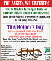 YOU ASKED, WE LISTENED!Shuttle Meadow Farm Open Daily forCurbside Pick Up through Our Off SeasonOrder ahead online at www.rogersorchards.comOr call (860) 229-4240This Mother's DaySurprise mom with apple cider donutsor a freshly baked pie!We have all your brunch essentials:Eggs, Milk, Bread, Pancake/Waffle Mix, Maple Syrup, Bacon,Apple Cider, and more. Place your curbside orders today!Shuttle Meadow:336 Long Bottom Rd.Southington (860) 229-4240Curbside Pickup 12-4 PMCONNECTICUTGROWNTHE LOCAL FLAVOR.Sunnymount:2876 Meriden Waterbury RdSouthington(203) 879-1206  CLOSEDRogers OrchardsLIKE US ONRogersOrchards.comR229944 YOU ASKED, WE LISTENED! Shuttle Meadow Farm Open Daily for Curbside Pick Up through Our Off Season Order ahead online at www.rogersorchards.com Or call (860) 229-4240 This Mother's Day Surprise mom with apple cider donuts or a freshly baked pie! We have all your brunch essentials: Eggs, Milk, Bread, Pancake/Waffle Mix, Maple Syrup, Bacon, Apple Cider, and more. Place your curbside orders today! Shuttle Meadow: 336 Long Bottom Rd. Southington (860) 229-4240 Curbside Pickup 12-4 PM CONNECTICUT GROWN THE LOCAL FLAVOR. Sunnymount: 2876 Meriden Waterbury Rd Southington (203) 879-1206  CLOSED Rogers Orchards LIKE US ON RogersOrchards.com R229944