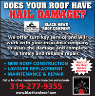 DOES YOUR ROOF HAVEHAIL DAMAGE?BLACK HAWKBLACK HAWK ROOF-COMPANYROOF COMPANY *We offer turn key service and willwork with your insurance companyto asses the damage and completea timely and reliable repair. NEW ROOF CONSTRUCTION LAYOVER REPLACEMENT MAINTENANCE & REPAIRBest ofthe BestAwardWinner!THE COURIIRCall us for a free comprehensive inspection and estimate319-277-93552019 BESTaf Te DESTwww.blackhawkroof.com DOES YOUR ROOF HAVE HAIL DAMAGE? BLACK HAWK BLACK HAWK ROOF-COMPANY ROOF COMPANY * We offer turn key service and will work with your insurance company to asses the damage and complete a timely and reliable repair.  NEW ROOF CONSTRUCTION  LAYOVER REPLACEMENT  MAINTENANCE & REPAIR Best of the Best Award Winner! THE COURIIR Call us for a free comprehensive inspection and estimate 319-277-9355 2019 BEST af Te DEST www.blackhawkroof.com