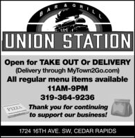 BAR & G RILUNION STATIONOpen for TAKE OUT Or DELIVERY(Delivery through MyTown2Go.com)All regular menu items available11AM-9PM319-364-9236PYZLA Thank you for continuingto support our business!1724 16TH AVE. SW, CEDAR RAPIDS BAR & G RIL UNION STATION Open for TAKE OUT Or DELIVERY (Delivery through MyTown2Go.com) All regular menu items available 11AM-9PM 319-364-9236 PYZLA Thank you for continuing to support our business! 1724 16TH AVE. SW, CEDAR RAPIDS