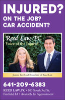 INJURED?ON THE JOB?CAR ACCIDENT?Reed Law, PCVoice of the InjuredJoanne Reed and Brian Keit of Reed Law641-209-6383REED LAW, PC 103 South 3rd St.Fairfield, IA  Available by Appointment INJURED? ON THE JOB? CAR ACCIDENT? Reed Law, PC Voice of the Injured Joanne Reed and Brian Keit of Reed Law 641-209-6383 REED LAW, PC 103 South 3rd St. Fairfield, IA  Available by Appointment