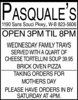 PASQUALE'S1190 Sans Souci Pkwy., W-B 823-5606OPEN 3PM TIL 8PMWEDNESDAY FAMILY TRAYSSERVED WITH A QUART OFCHEESE TORTELLINI SOUP 39.95BRICK OVEN PIZZATAKING ORDERS FORMOTHERS DAYPLEASE HAVE ORDERS IN BYSATURDAY AT 4PM. PASQUALE'S 1190 Sans Souci Pkwy., W-B 823-5606 OPEN 3PM TIL 8PM WEDNESDAY FAMILY TRAYS SERVED WITH A QUART OF CHEESE TORTELLINI SOUP 39.95 BRICK OVEN PIZZA TAKING ORDERS FOR MOTHERS DAY PLEASE HAVE ORDERS IN BY SATURDAY AT 4PM.