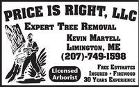 PRICE IS RIGHT, LLCEXPERT TREE REMOVALKEVIN MARTELLLIMINGTON, ME(207)-749-1598FREE ESTIMATESINSURED  FIREWOOD30 YEARS EXPERIENCELicensedArborist PRICE IS RIGHT, LLC EXPERT TREE REMOVAL KEVIN MARTELL LIMINGTON, ME (207)-749-1598 FREE ESTIMATES INSURED  FIREWOOD 30 YEARS EXPERIENCE Licensed Arborist